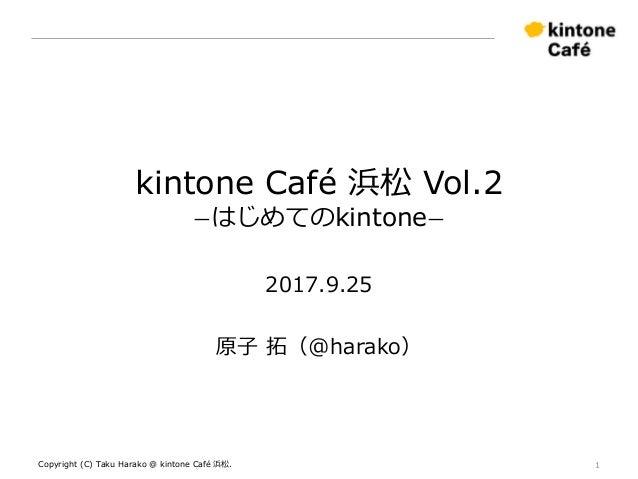 kintone Café 浜松 Vol.2 ーはじめてのkintoneー 2017.9.25 原子 拓(@harako) Copyright (C) Taku Harako @ kintone Café 浜松. 1
