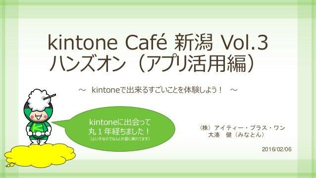 kintone Café 新潟 Vol.3 ハンズオン(アプリ活用編) ~ kintoneで出来るすごいことを体験しよう! ~ (株)アイティー・プラス・ワン 大湊 健(みなとん) 2016/02/06 kintoneに出会って 丸1年経ちまし...