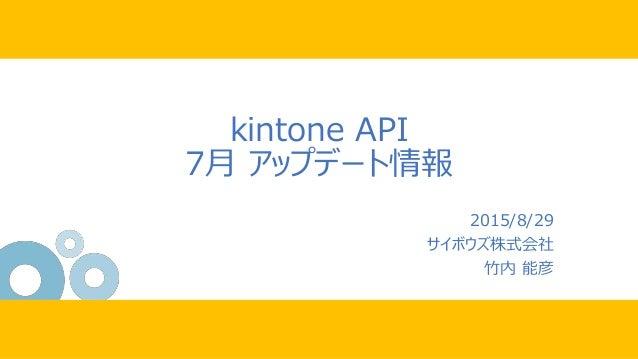 kintone API 7月 アップデート情報 2015/8/29 サイボウズ株式会社 竹内 能彦