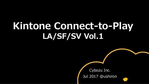 Kintone Connect-to-Play LA/SF/SV Vol.1 Cybozu Inc. Jul 2017 @ushiron