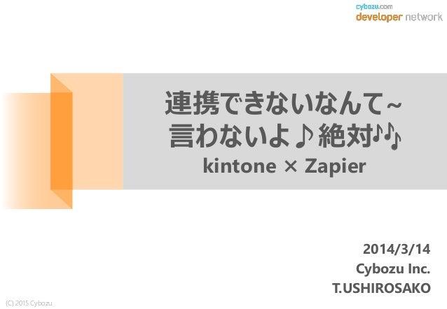 (C) 2015 Cybozu 2014/3/14 Cybozu Inc. T.USHIROSAKO 連携できないなんて~ 言わないよ♪絶対🎶 kintone × Zapier