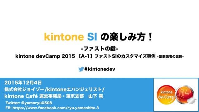 Twitter: @yamaryu0508 FB: https://www.facebook.com/ryu.yamashita.3 2015年12月4日 株式会社ジョイゾー/kintoneエバンジェリスト/ kintone Café 運営事務...