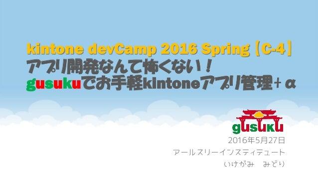 kintone devCamp 2016 Spring 【C-4】 アプリ開発なんて怖くない! gusukuでお手軽kintoneアプリ管理+α 2016年5月27日 アールスリーインスティテュート いけがみ みどり
