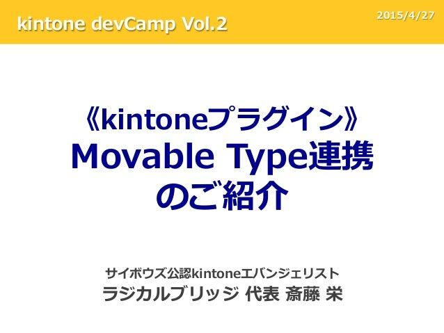 サイボウズ公認kintoneエバンジェリスト ラジカルブリッジ 代表 斎藤 栄 《kintoneプラグイン》 Movable Type連携 のご紹介 kintone devCamp Vol.2 2015/4/27