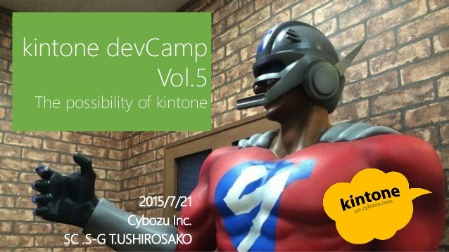 2015/7/21 Cybozu Inc. SC .S-G T.USHIROSAKO kintone devCamp Vol.5 The possibility of kintone