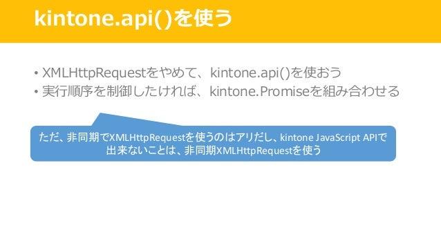 kintone.api()を使う • XMLHttpRequestをやめて、kintone.api()を使おう • 実⾏順序を制御したければ、kintone.Promiseを組み合わせる ただ、非同期でXMLHttpRequestを使うのはアリ...
