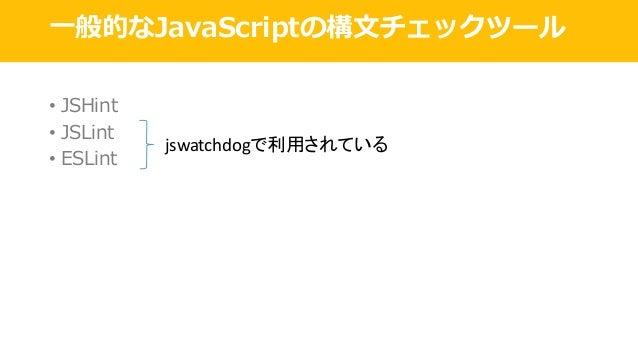 ⼀般的なJavaScriptの構⽂チェックツール • JSHint • JSLint • ESLint jswatchdogで利用されている