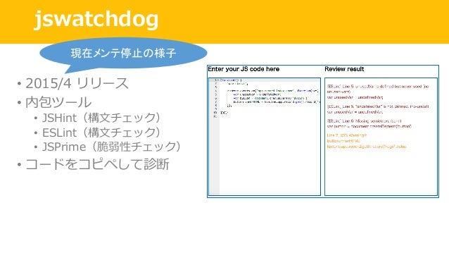 jswatchdog • 2015/4 リリース • 内包ツール • JSHint(構⽂チェック) • ESLint(構⽂チェック) • JSPrime(脆弱性チェック) • コードをコピペして診断 現在メンテ停止の様子