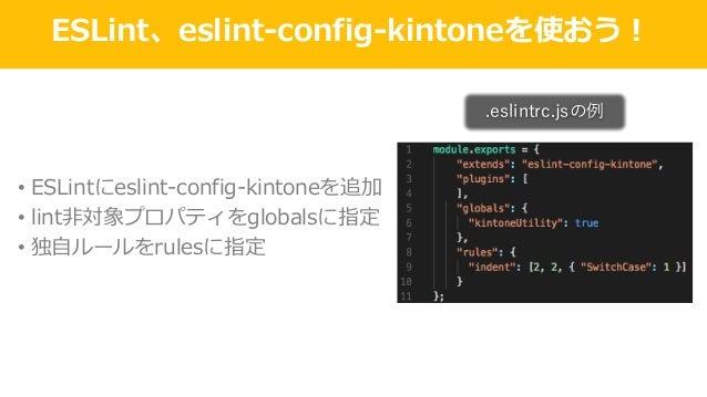 ESLint、eslint-config-kintoneを使おう! • ESLintにeslint-config-kintoneを追加 • lint⾮対象プロパティをglobalsに指定 • 独⾃ルールをrulesに指定 .eslintrc.j...