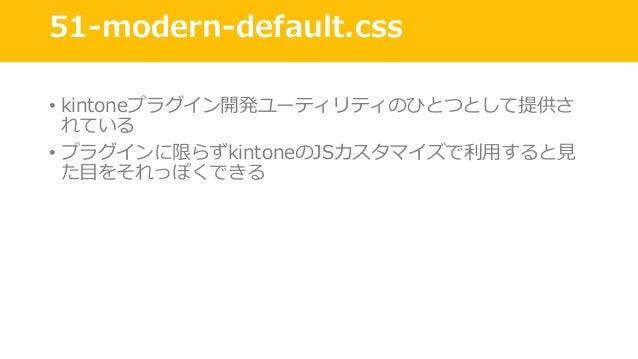 51-modern-default.css • kintoneプラグイン開発ユーティリティのひとつとして提供さ れている • プラグインに限らずkintoneのJSカスタマイズで利⽤すると⾒ た⽬をそれっぽくできる