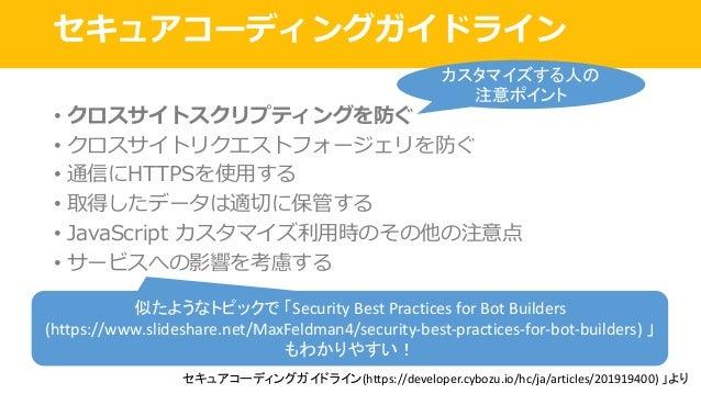 セキュアコーディングガイドライン • クロスサイトスクリプティングを防ぐ • クロスサイトリクエストフォージェリを防ぐ • 通信にHTTPSを使⽤する • 取得したデータは適切に保管する • JavaScript カスタマイズ利⽤時のその他の注...