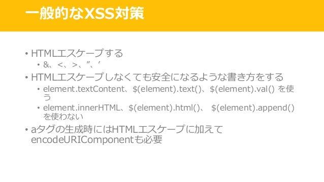 """⼀般的なXSS対策 • HTMLエスケープする • &、<、>、""""、' • HTMLエスケープしなくても安全になるような書き⽅をする • element.textContent、$(element).text()、$(element).val(..."""