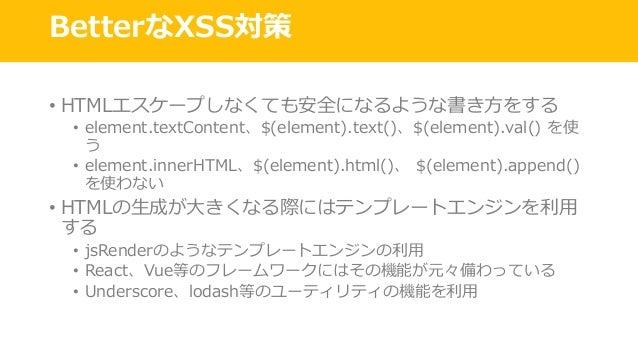 BetterなXSS対策 • HTMLエスケープしなくても安全になるような書き⽅をする • element.textContent、$(element).text()、$(element).val() を使 う • element.innerH...
