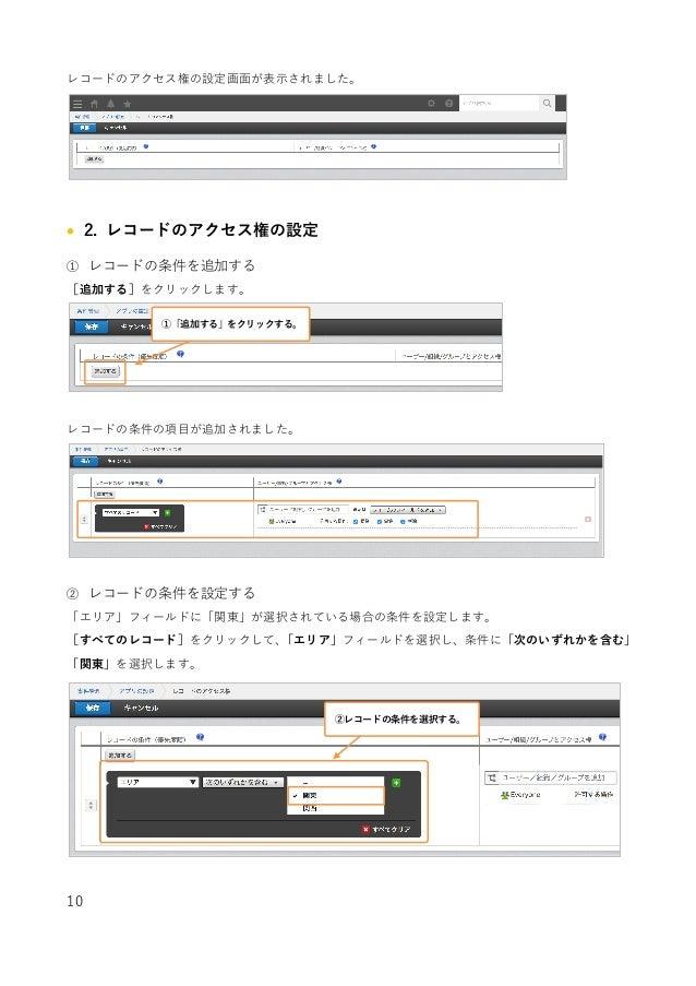 10 レコードのアクセス権の設定画⾯が表⽰されました。 • 2. レコードのアクセス権の設定 ① レコードの条件を追加する [追加する]をクリックします。 レコードの条件の項⽬が追加されました。 ② レコードの条件を設定する 「エリア」フィ...
