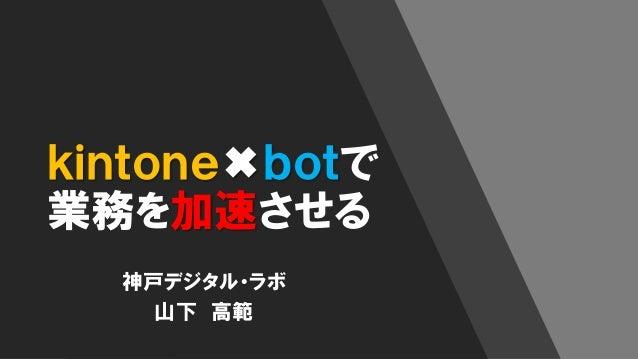 kintone✖botで 業務を加速させる 神戸デジタル・ラボ 山下 高範