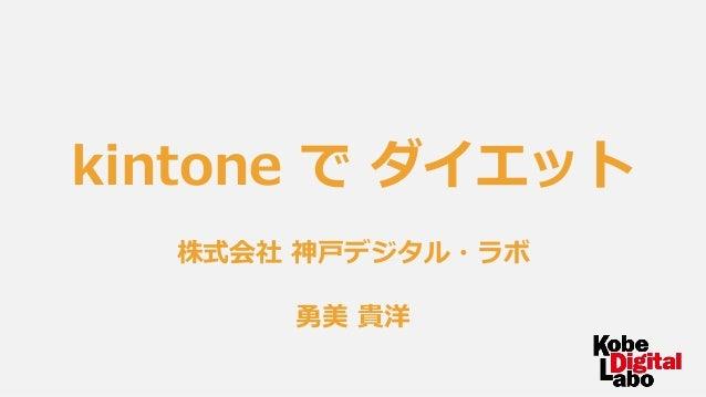 kintone で ダイエット 株式会社 神戸デジタル・ラボ 勇美 貴洋