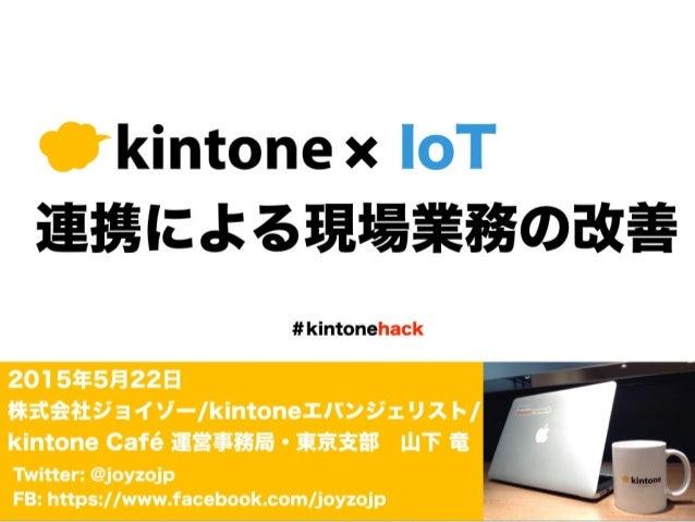 Twitter: @joyzojp FB: https://www.facebook.com/joyzojp #kintonehack  IoT 連携による現場業務の改善 2015年5月22日 株式会社ジョイゾー/kintoneエバンジェリ...