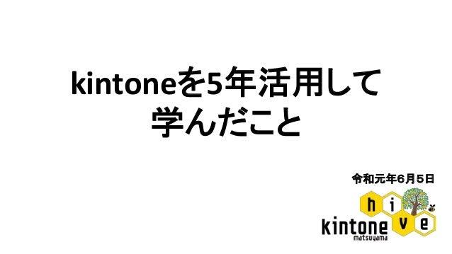 令和元年6月5日 kintoneを5年活用して 学んだこと