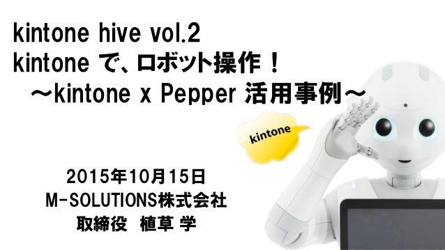 kintone hive vol.2 kintone で、ロボット操作! 〜kintone x Pepper 活用事例〜 2015年10月15日 M-SOLUTIONS株式会社 取締役 植草 学