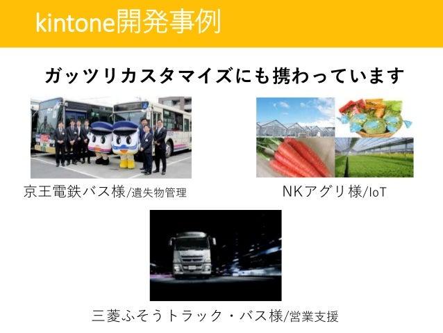 kintone開発事例 京王電鉄バス様/遺失物管理 NKアグリ様/IoT 三菱ふそうトラック・バス様/営業支援 ガッツリカスタマイズにも携わっています