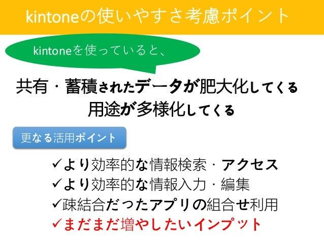 kintoneの使いやすさ考慮ポイント 共有・蓄積されたデータが肥大化してくる より効率的な情報検索・アクセス より効率的な情報入力・編集 疎結合だったアプリの組合せ利用 まだまだ増やしたいインプット 更なる活用ポイント kintone...