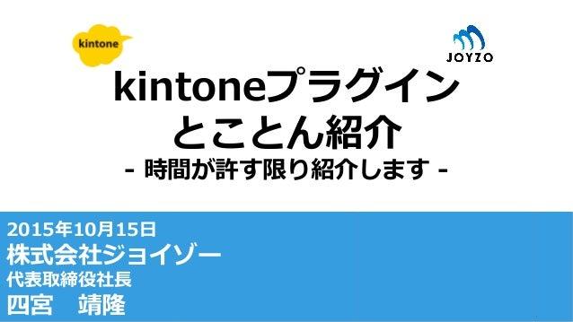 kintoneプラグイン とことん紹介 -‐‑‒ 時間が許す限り紹介します -‐‑‒ 2015年年10⽉月15⽇日 株式会社ジョイゾー 代表取締役社⻑⾧長 四宮 靖隆