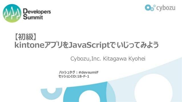 【初級】 kintoneアプリをJavaScriptでいじってみよう Cybozu,Inc. Kitagawa Kyohei ハッシュタグ:#devsumiF セッションID:18-F-1