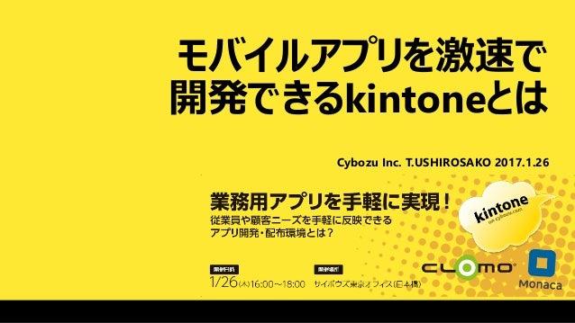 モバイルアプリを激速で 開発できるkintoneとは Cybozu Inc. T.USHIROSAKO 2017.1.26