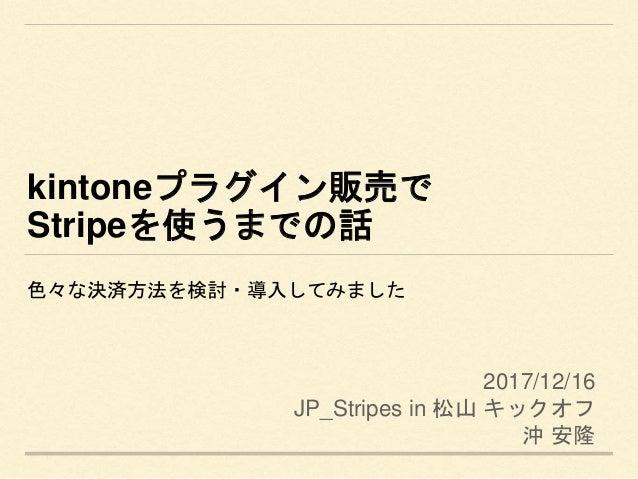 kintoneプラグイン販売で Stripeを使うまでの話 色々な決済方法を検討・導入してみました 2017/12/16 JP_Stripes in 松山 キックオフ 沖 安隆