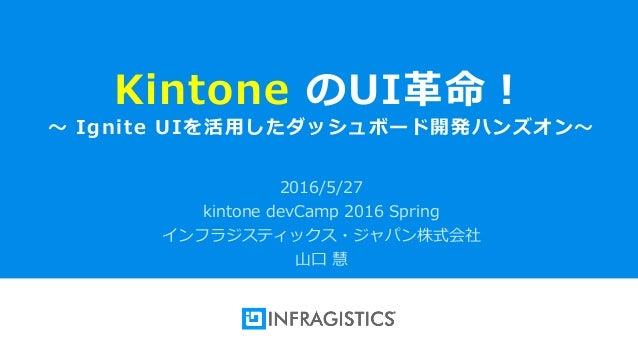 Infragistics Propietary1 Kintone のUI革命! ~ Ignite UIを活用したダッシュボード開発ハンズオン~ 2016/5/27 kintone devCamp 2016 Spring インフラジスティックス・...