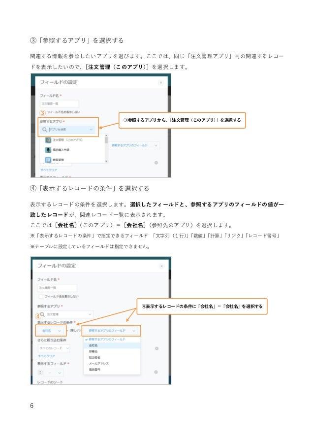 6 ③「参照するアプリ」を選択する 関連する情報を参照したいアプリを選びます。ここでは、同じ「注文管理アプリ」内の関連するレコー ドを表示したいので、[注文管理(このアプリ)]を選択します。 ④「表示するレコードの条件」を選択する 表示するレコ...