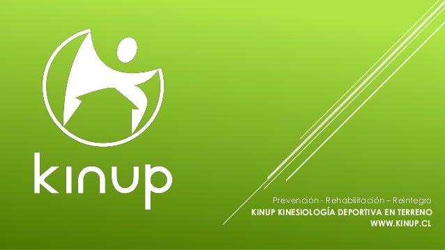 Prevención - Rehabilitación – Reintegro KINUP KINESIOLOGÍA DEPORTIVA EN TERRENO WWW.KINUP.CL
