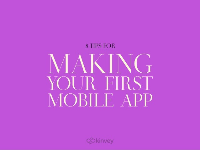 MAKING YOUR FIRST MOBILE APP 8 TIPS FOR