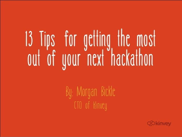 13 Tips for getting the most out of your next hackathon        By: Morgan Bickle          CTO of Kinvey