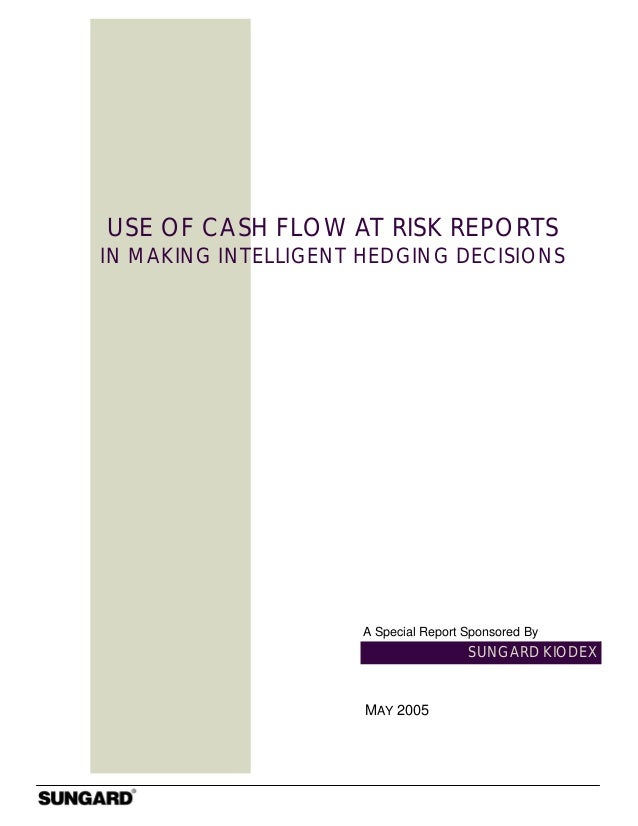 SUNGARD KIODEX USE OF CASH FLOW AT RISK REPORTS IN MAKING INTELLIGENT HEDGING DECISIONS MAY 2005 A Special Report Sponsore...
