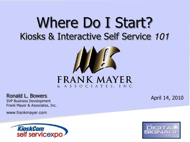 Where Do I Start?         Kiosks & Interactive Self Service 101     Ronald L. Bowers                        April 14, 2010...