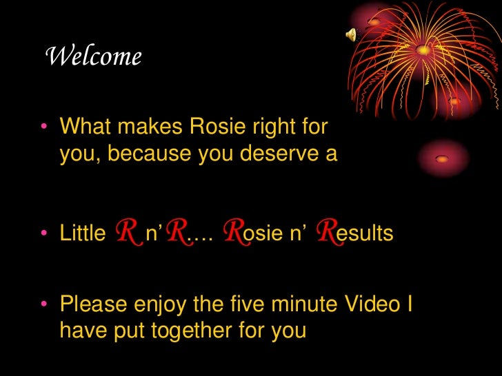 Welcome<br />What makes Rosie right for you, because you deserve a <br />Little Rn'R…. Rosie n' Results<br />Please enjoy ...