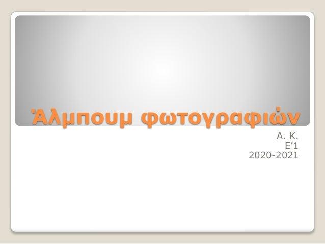 Άλμπουμ φωτογραφιών Α. Κ. Ε'1 2020-2021