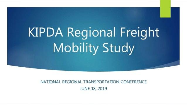 KIPDA Regional Freight Mobility Study NATIONAL REGIONAL TRANSPORTATION CONFERENCE JUNE 18, 2019