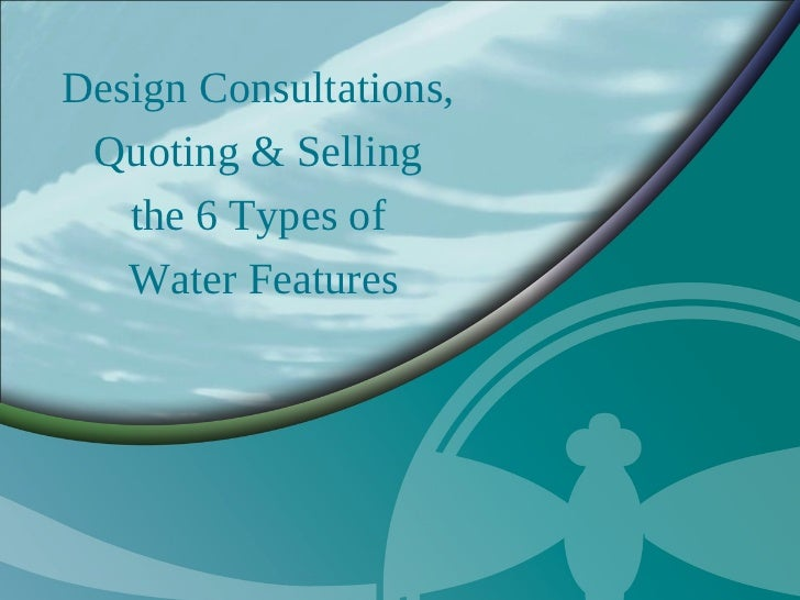 Design Consultations, Quoting & Selling   the 6 Types of   Water Features