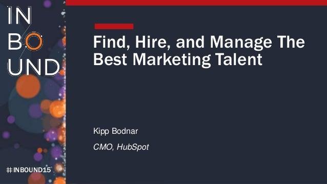 INBOUND15 Find, Hire, and Manage The Best Marketing Talent Kipp Bodnar CMO, HubSpot