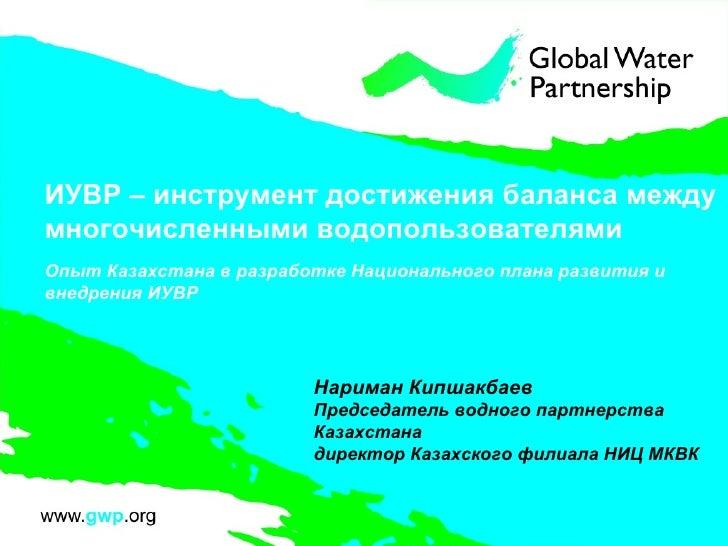 ИУВР – инструмент достижения баланса между многочисленными водопользователями O пыт Казахстана в разработке Национального ...