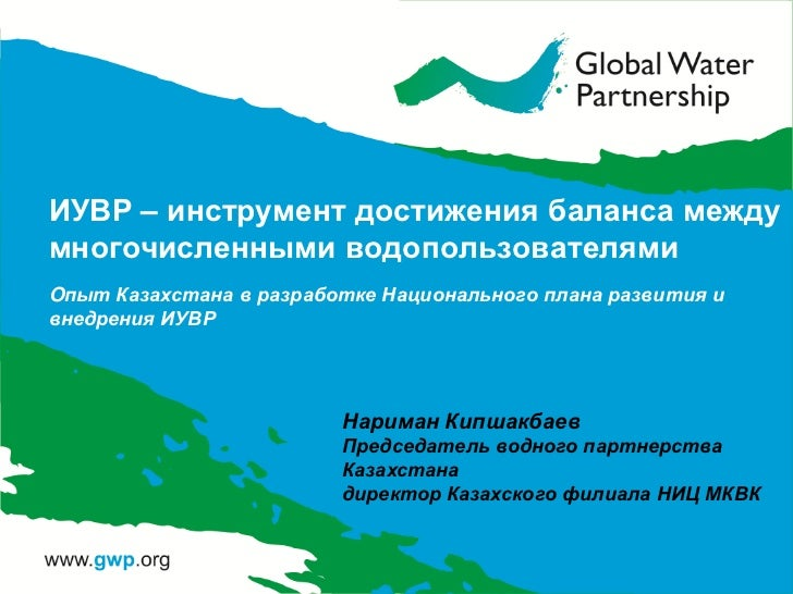 ИУВР – инструмент достижения баланса междумногочисленными водопользователямиOпыт Казахстана в разработке Национального пла...