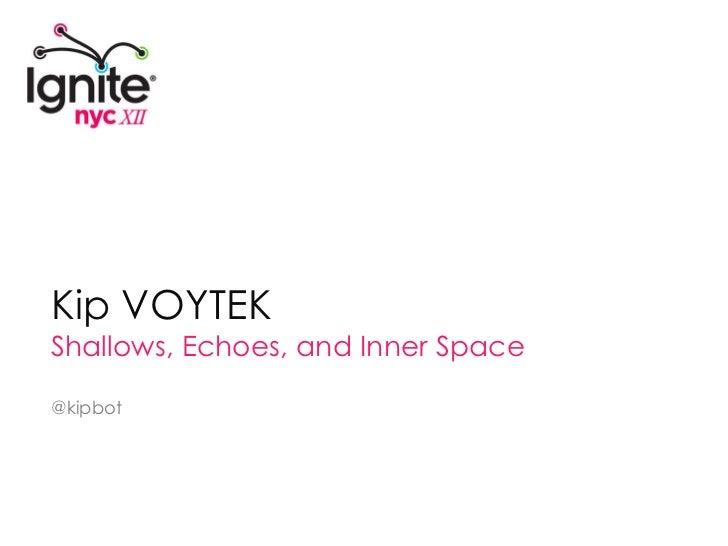 Kip VOYTEK<br />Shallows, Echoes, and Inner Space<br />@kipbot<br />