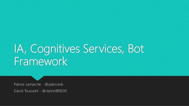 IA, Cognitives Services, Bot Framework Patrice Lamarche - @patricevb David Toussaint - @skylord89200