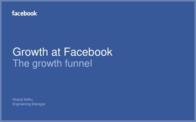 Growth at FacebookThe growth funnelKiranjit SidhuEngineering Manager