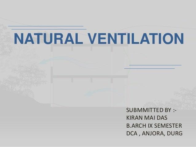 NATURAL VENTILATION SUBMMITTED BY :- KIRAN MAI DAS B.ARCH IX SEMESTER DCA , ANJORA, DURG