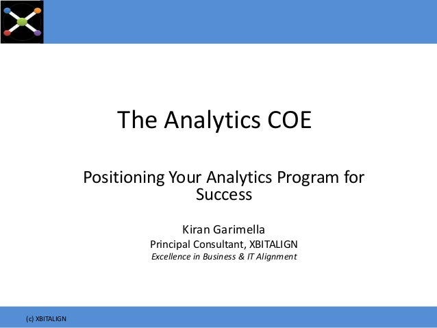 The Analytics COE Positioning Your Analytics Program for Success Kiran Garimella Principal Consultant, XBITALIGN Excellenc...