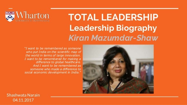 """TOTAL LEADERSHIP Leadership Biography Kiran Mazumdar-Shaw Shashwata Narain 04.11.2017 """"I want to be remembered as someone ..."""