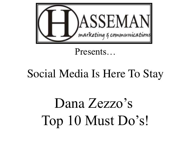 Presents…Social Media Is Here To Stay    Dana Zezzo's  Top 10 Must Do's!